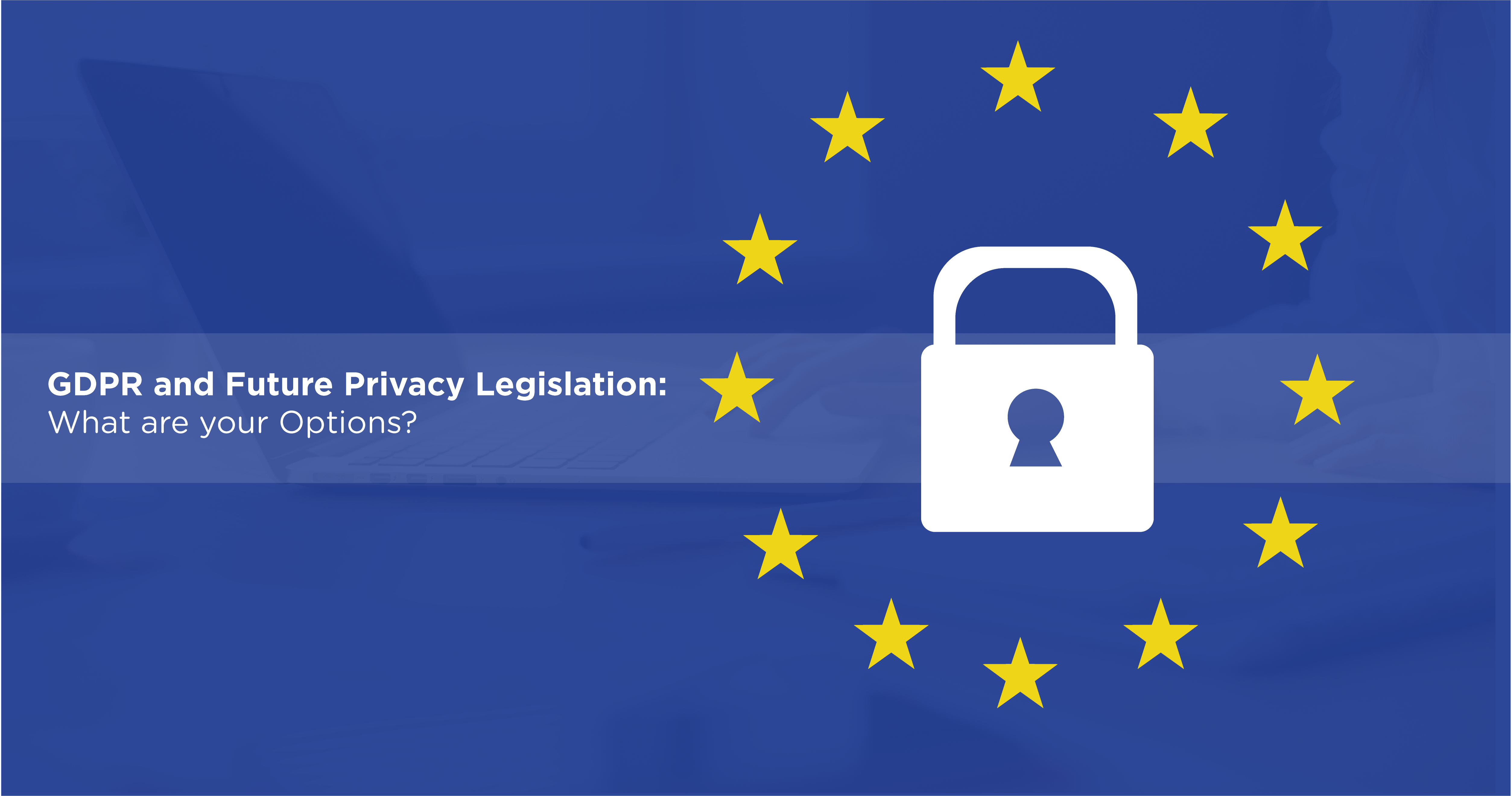 GDPR and Future Privacy Legislation: What are your Options?