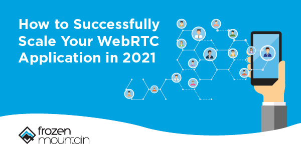 How to Successfully Scale Your WebRTC Application in 2021