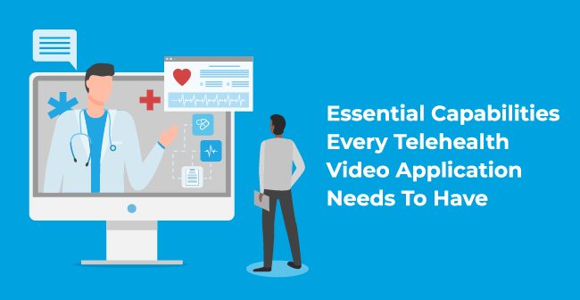 Essential Capabilities Every Telehealth Video Application Needs To Have
